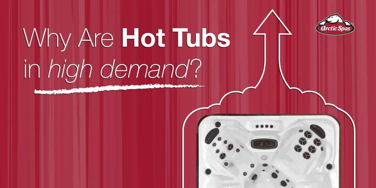 Why are hot tubs in high demand - arcticspas