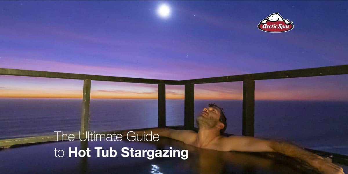 The Ultimate Guide to Hot Tub Stargazing